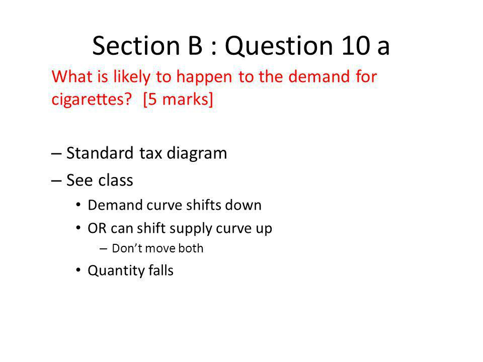 Section B : Question 10 a What is likely to happen to the demand for cigarettes [5 marks] Standard tax diagram.